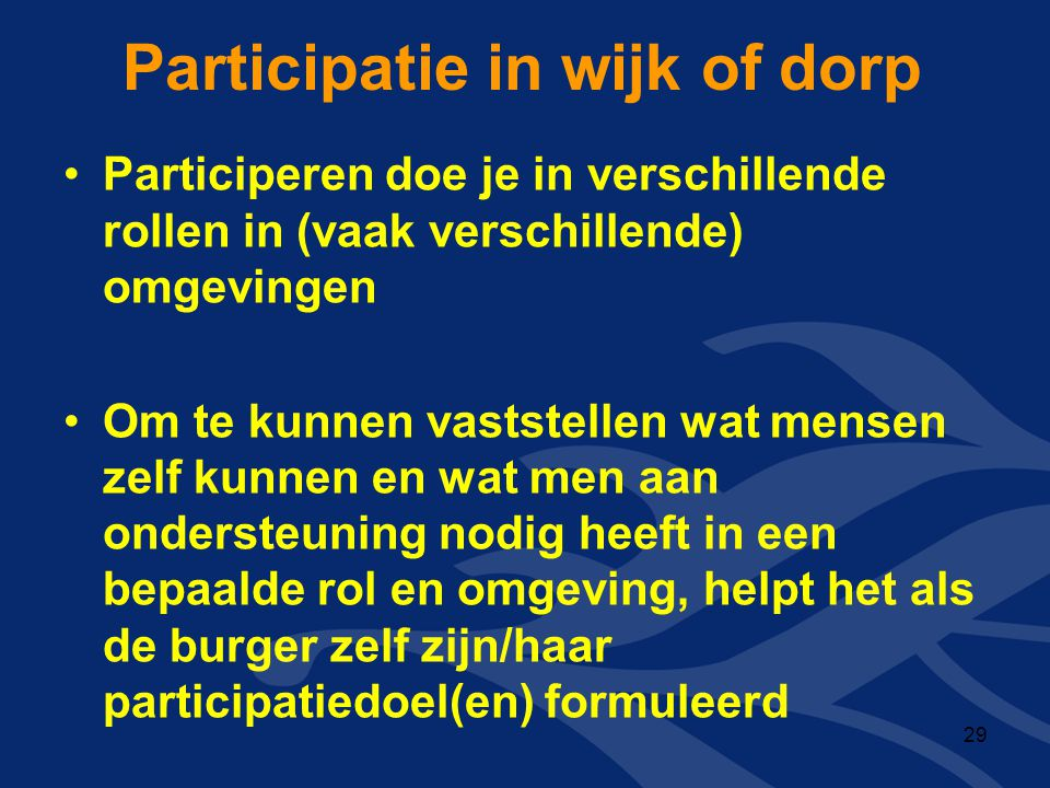 Participatie in wijk of dorp •Participeren doe je in verschillende rollen in (vaak verschillende) omgevingen •Om te kunnen vaststellen wat mensen zelf