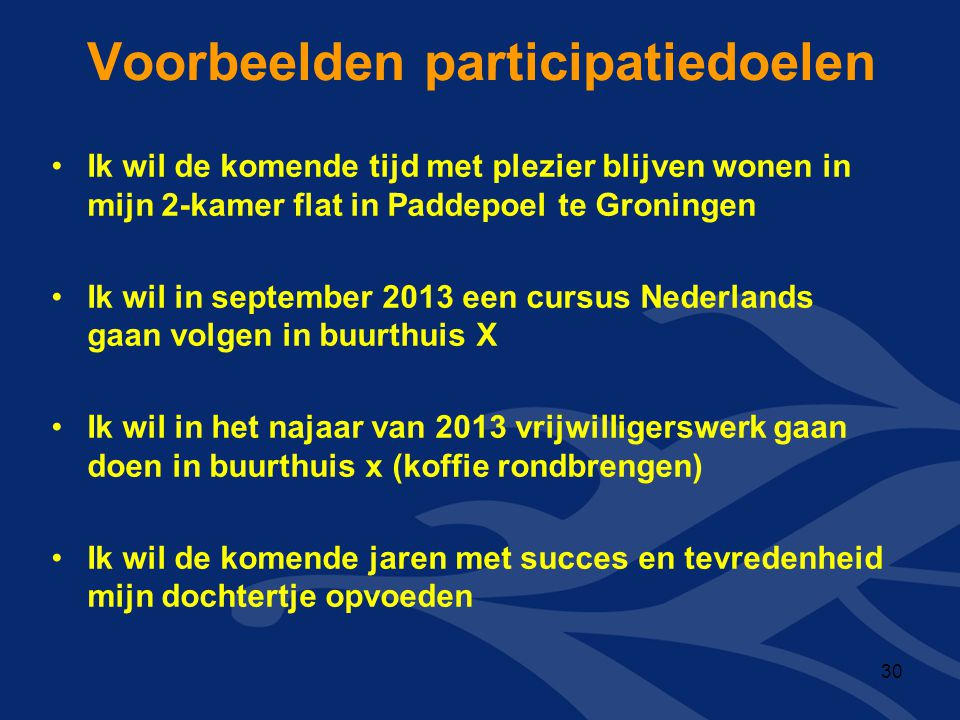 Voorbeelden participatiedoelen •Ik wil de komende tijd met plezier blijven wonen in mijn 2-kamer flat in Paddepoel te Groningen •Ik wil in september 2