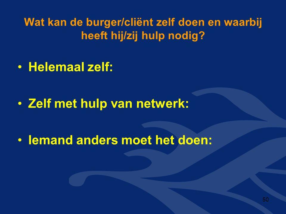 Wat kan de burger/cliënt zelf doen en waarbij heeft hij/zij hulp nodig? •Helemaal zelf: •Zelf met hulp van netwerk: •Iemand anders moet het doen: 50