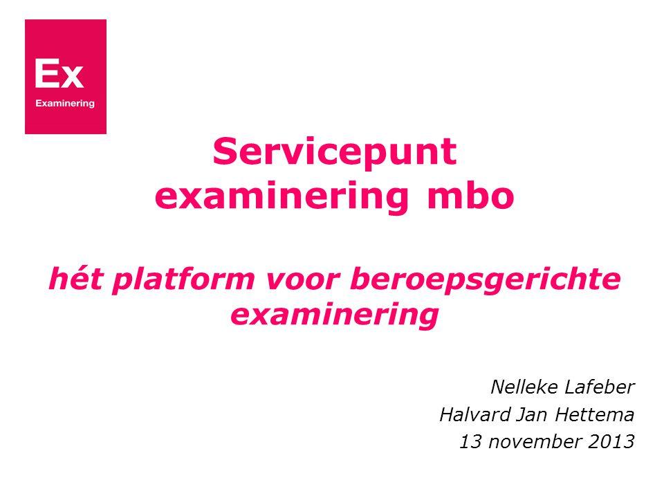 Servicepunt examinering mbo hét platform voor beroepsgerichte examinering Nelleke Lafeber Halvard Jan Hettema 13 november 2013