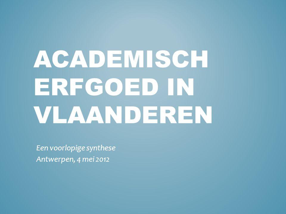 ACADEMISCH ERFGOED IN VLAANDEREN Een voorlopige synthese Antwerpen, 4 mei 2012