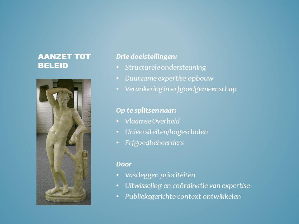 Drie doelstellingen: • Structurele ondersteuning • Duurzame expertise-opbouw • Verankering in erfgoedgemeenschap Op te splitsen naar: • Vlaamse Overhe