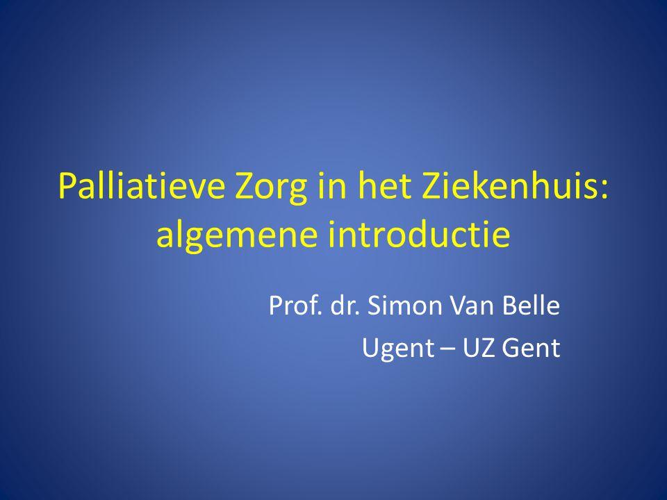 Palliatieve Zorg in het Ziekenhuis: algemene introductie Prof. dr. Simon Van Belle Ugent – UZ Gent
