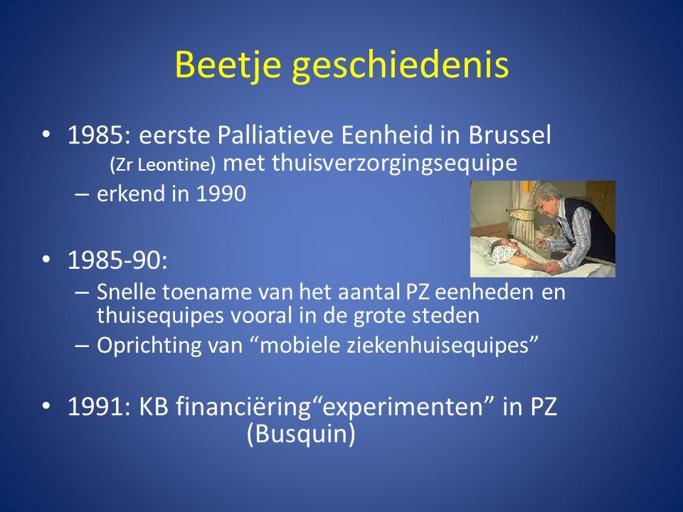 Beetje geschiedenis • 1985: eerste Palliatieve Eenheid in Brussel (Zr Leontine) met thuisverzorgingsequipe – erkend in 1990 • 1985-90: – Snelle toenam
