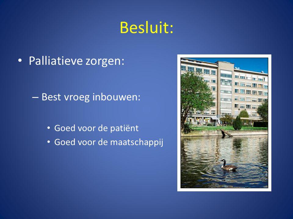 Besluit: • Palliatieve zorgen: – Best vroeg inbouwen: • Goed voor de patiënt • Goed voor de maatschappij