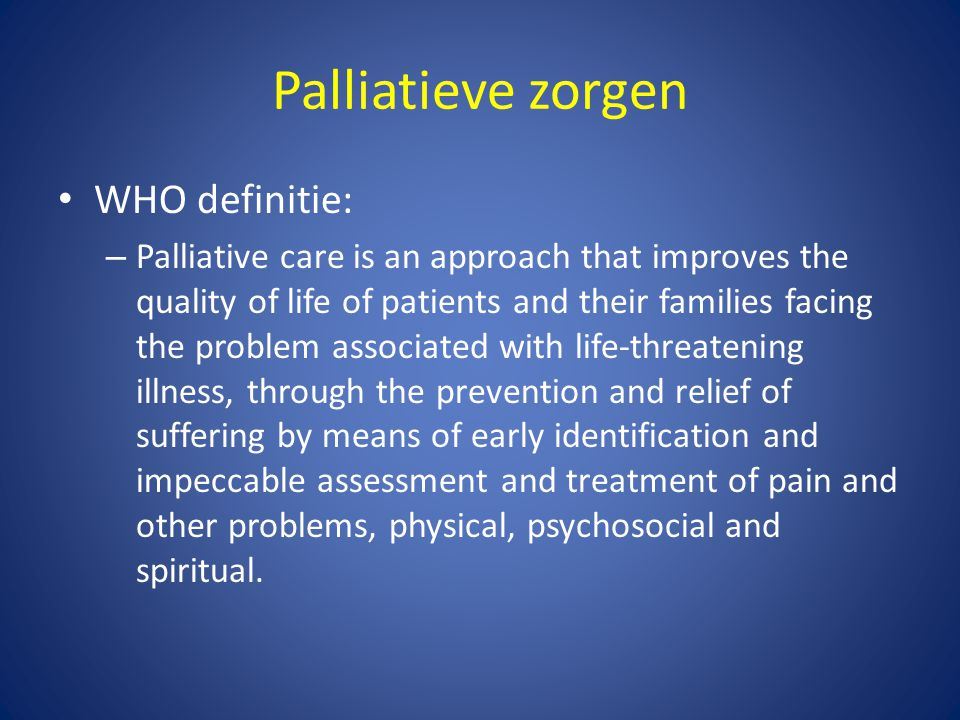 Palliatieve zorgen • WHO definitie: – Palliative care is an approach that improves the quality of life of patients and their families facing the probl