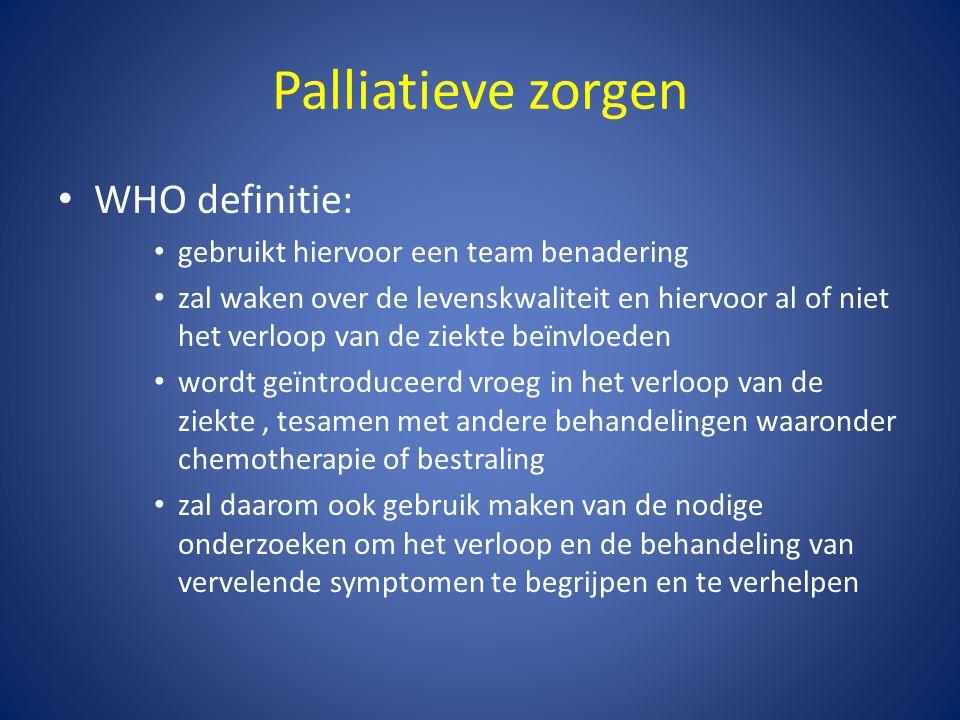 Palliatieve zorgen • WHO definitie: • gebruikt hiervoor een team benadering • zal waken over de levenskwaliteit en hiervoor al of niet het verloop van