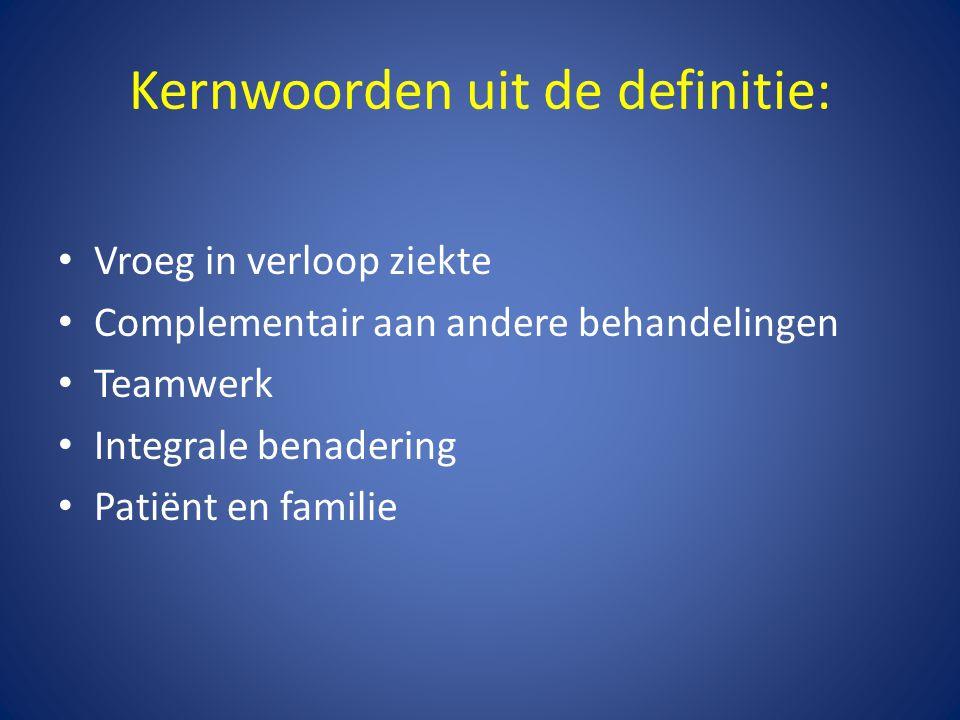 Kernwoorden uit de definitie: • Vroeg in verloop ziekte • Complementair aan andere behandelingen • Teamwerk • Integrale benadering • Patiënt en famili