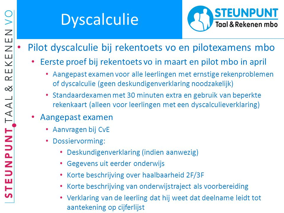 Dyscalculie • Pilot dyscalculie bij rekentoets vo en pilotexamens mbo • Eerste proef bij rekentoets vo in maart en pilot mbo in april • Aangepast exam