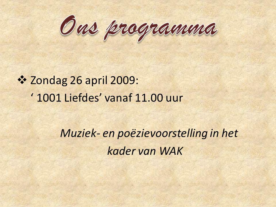  Zondag 26 april 2009: ' 1001 Liefdes' vanaf 11.00 uur Muziek- en poëzievoorstelling in het kader van WAK