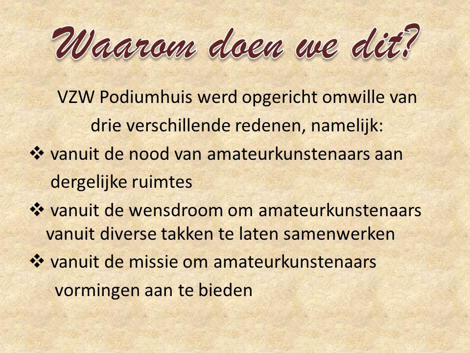 VZW Podiumhuis werd opgericht omwille van drie verschillende redenen, namelijk:  vanuit de nood van amateurkunstenaars aan dergelijke ruimtes  vanuit de wensdroom om amateurkunstenaars vanuit diverse takken te laten samenwerken  vanuit de missie om amateurkunstenaars vormingen aan te bieden