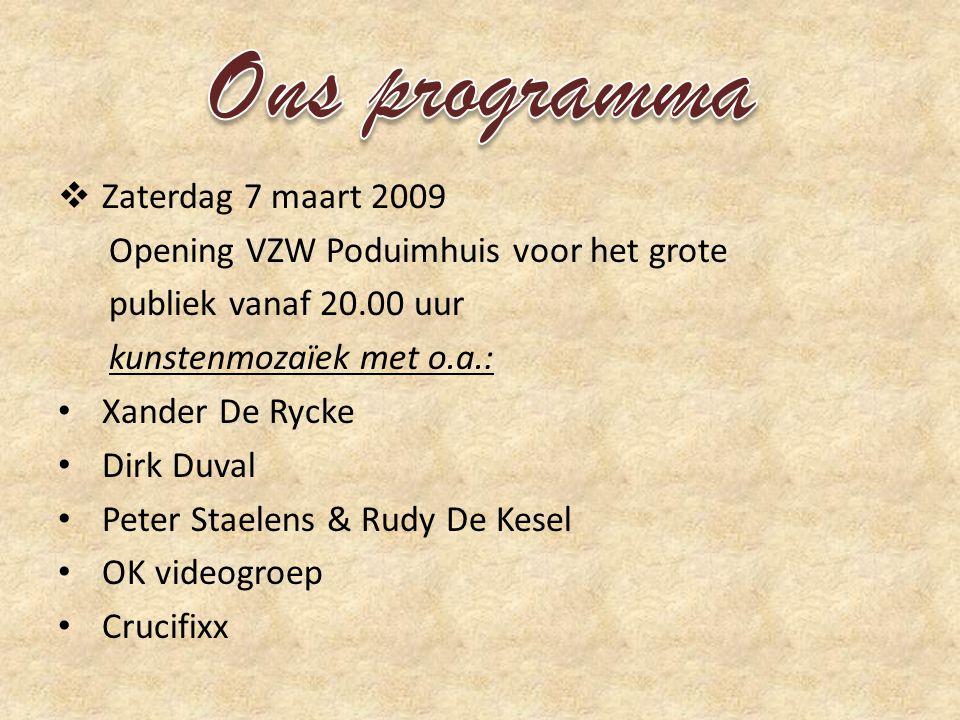  Zaterdag 7 maart 2009 Opening VZW Poduimhuis voor het grote publiek vanaf 20.00 uur kunstenmozaïek met o.a.: • Xander De Rycke • Dirk Duval • Peter Staelens & Rudy De Kesel • OK videogroep • Crucifixx