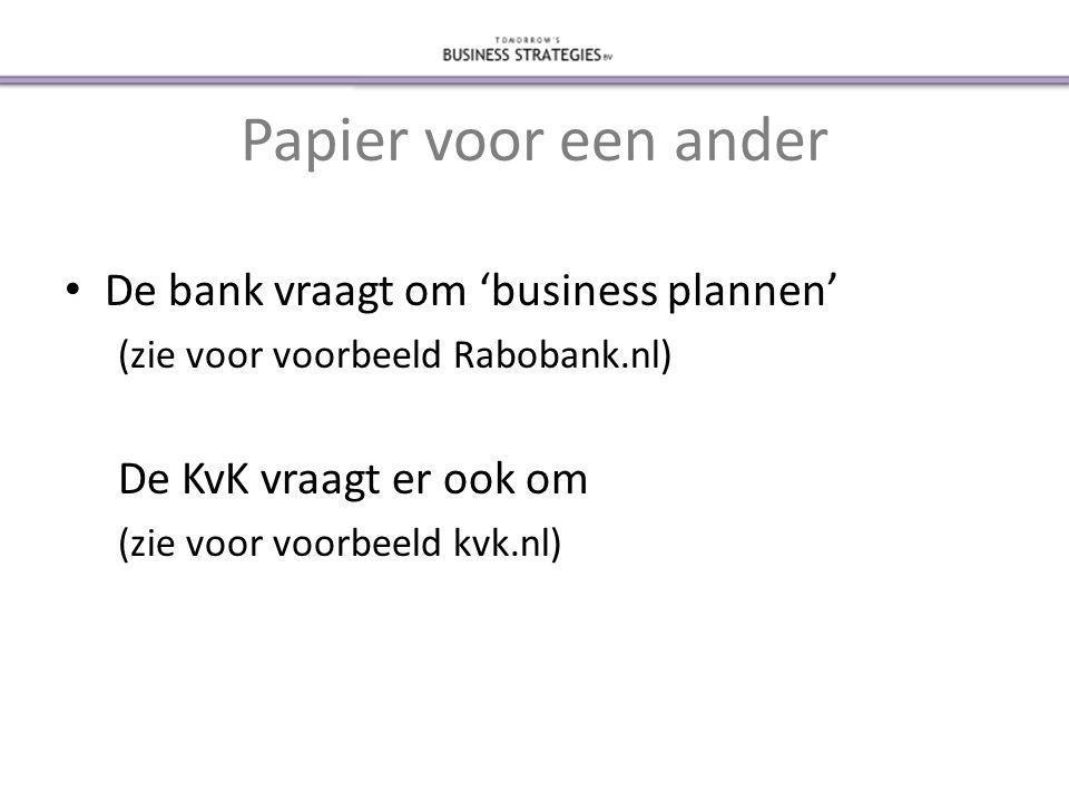 Papier voor een ander • De bank vraagt om 'business plannen' (zie voor voorbeeld Rabobank.nl) De KvK vraagt er ook om (zie voor voorbeeld kvk.nl)
