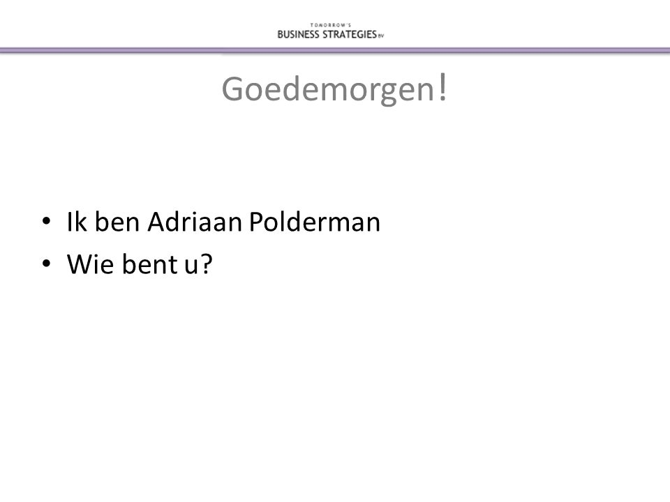 Goedemorgen ! • Ik ben Adriaan Polderman • Wie bent u?
