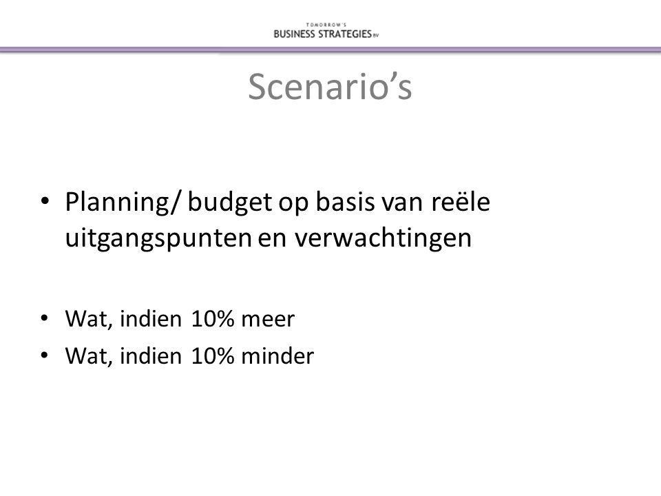 Scenario's • Planning/ budget op basis van reële uitgangspunten en verwachtingen • Wat, indien 10% meer • Wat, indien 10% minder