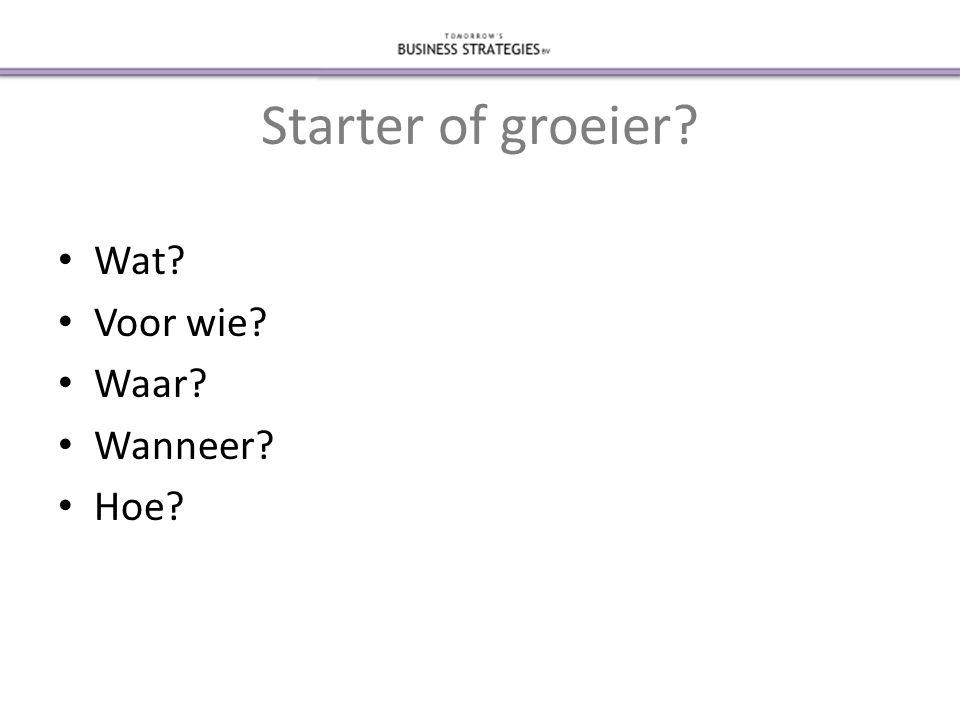 Starter of groeier? • Wat? • Voor wie? • Waar? • Wanneer? • Hoe?