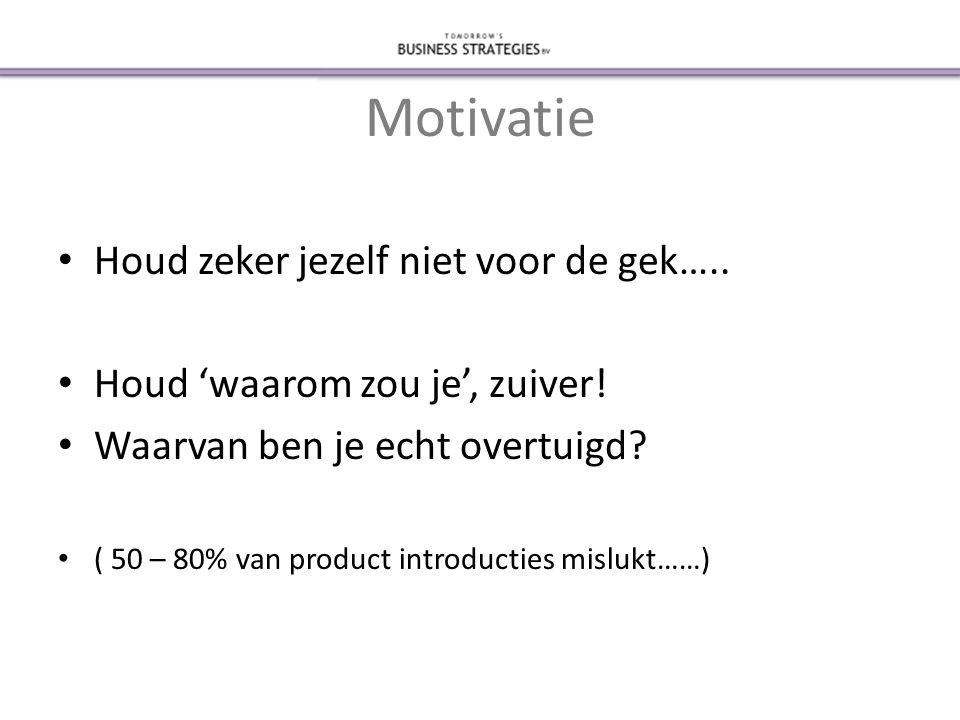 Motivatie • Houd zeker jezelf niet voor de gek….. • Houd 'waarom zou je', zuiver.