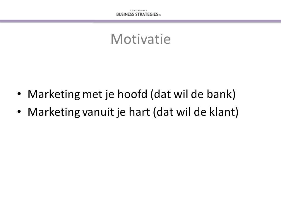 Motivatie • Marketing met je hoofd (dat wil de bank) • Marketing vanuit je hart (dat wil de klant)