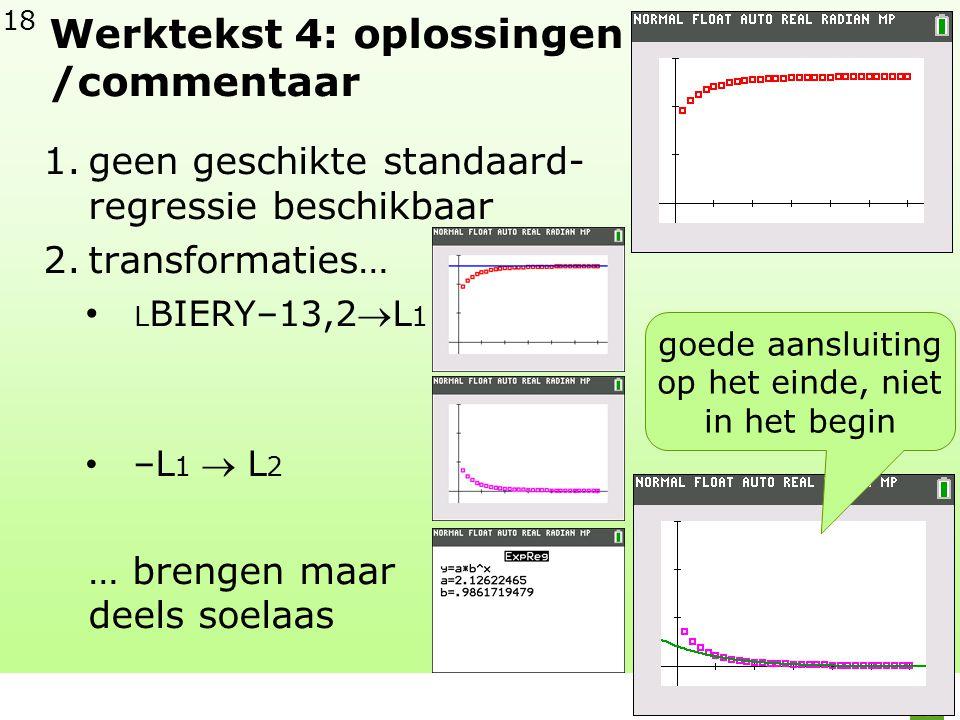 18 Werktekst 4: oplossingen /commentaar 1.geen geschikte standaard- regressie beschikbaar 2.transformaties… • L BIERY–13,2L 1 • –L 1  L 2 … brengen maar deels soelaas goede aansluiting op het einde, niet in het begin