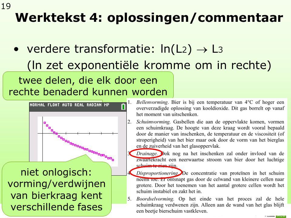 19 Werktekst 4: oplossingen/commentaar •verdere transformatie: ln(L 2 )  L 3 (ln zet exponentiële kromme om in rechte) twee delen, die elk door een rechte benaderd kunnen worden niet onlogisch: vorming/verdwijnen van bierkraag kent verschillende fases