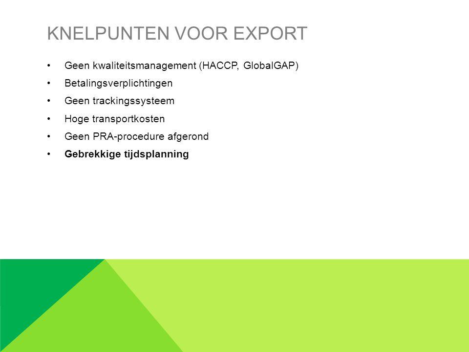 KNELPUNTEN VOOR EXPORT •Geen kwaliteitsmanagement (HACCP, GlobalGAP) •Betalingsverplichtingen •Geen trackingssysteem •Hoge transportkosten •Geen PRA-procedure afgerond •Gebrekkige tijdsplanning