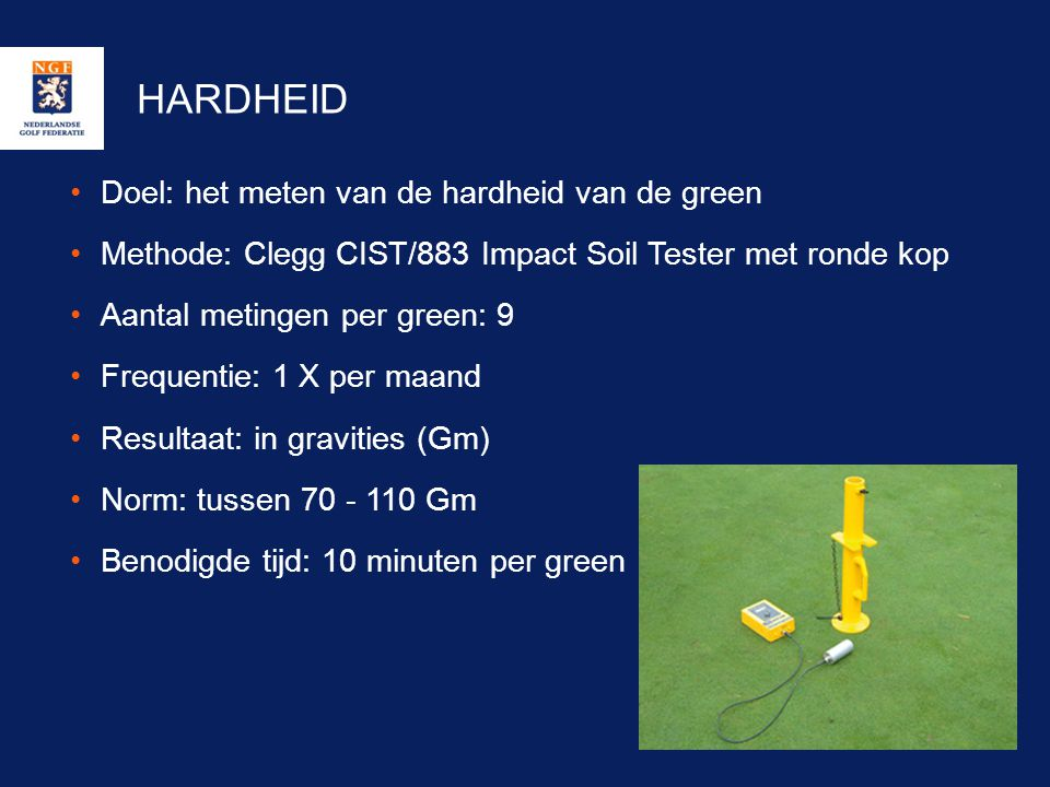HARDHEID •Doel: het meten van de hardheid van de green •Methode: Clegg CIST/883 Impact Soil Tester met ronde kop •Aantal metingen per green: 9 •Freque