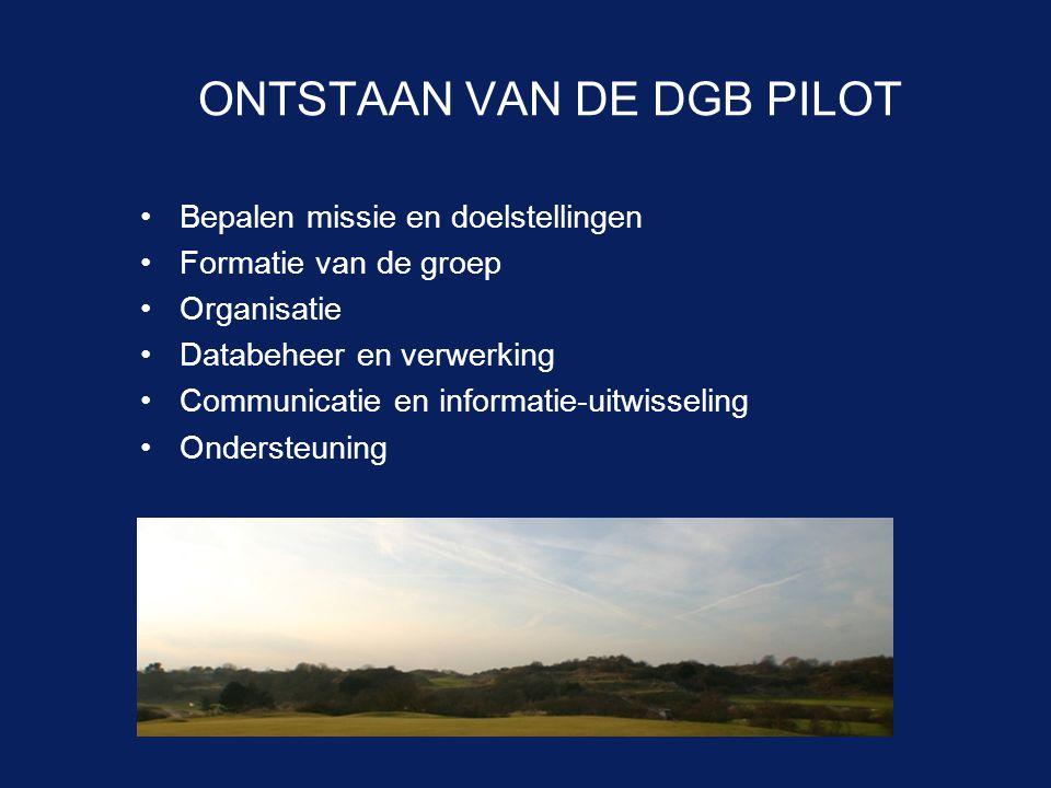 ONTSTAAN VAN DE DGB PILOT •Bepalen missie en doelstellingen •Formatie van de groep •Organisatie •Databeheer en verwerking •Communicatie en informatie-