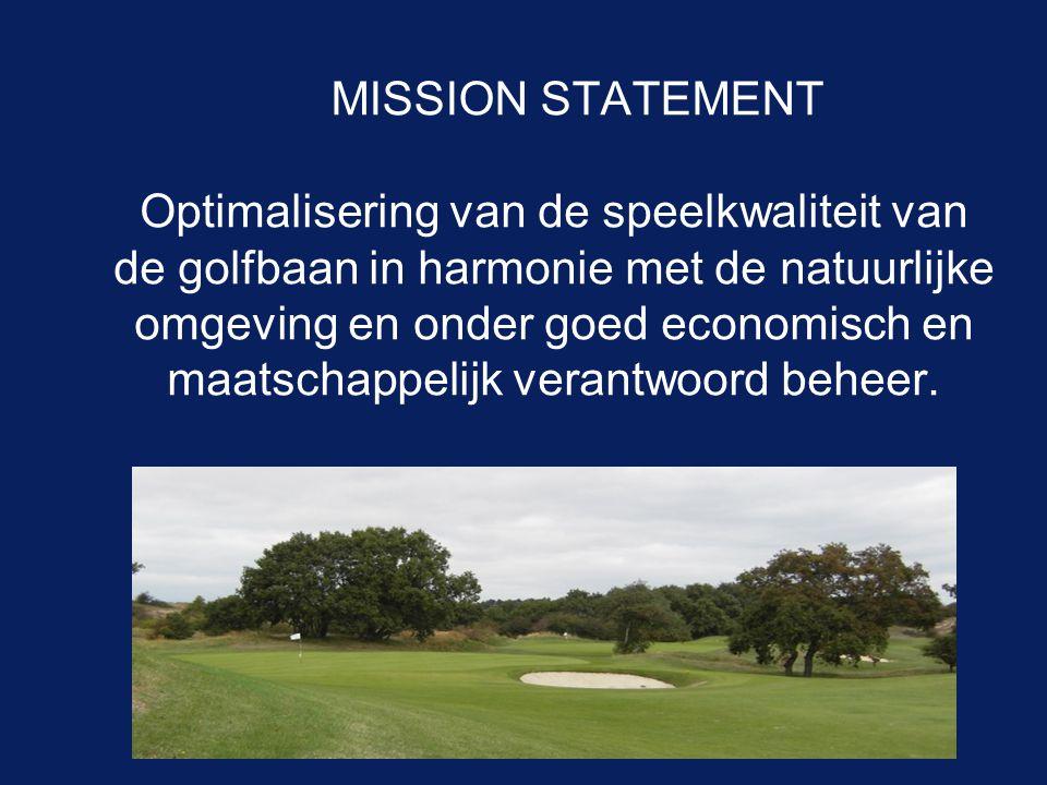 MISSION STATEMENT Optimalisering van de speelkwaliteit van de golfbaan in harmonie met de natuurlijke omgeving en onder goed economisch en maatschappe