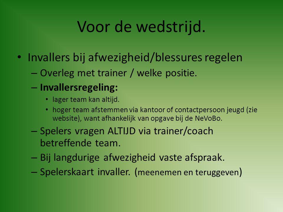 Voor de wedstrijd. • Invallers bij afwezigheid/blessures regelen – Overleg met trainer / welke positie. – Invallersregeling: • lager team kan altijd.