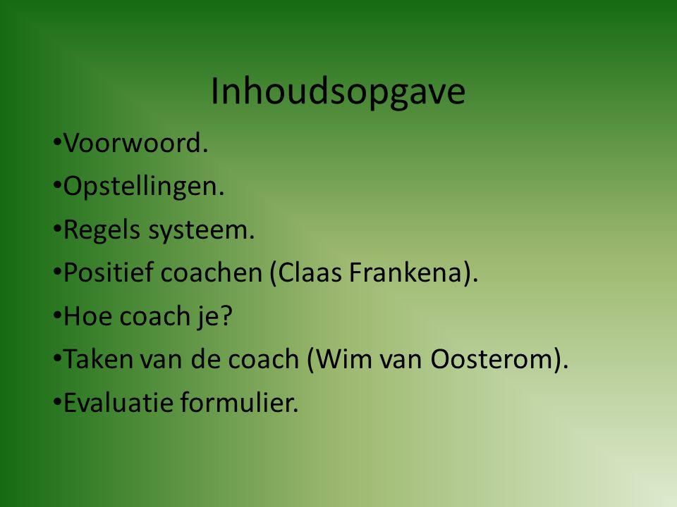 Inhoudsopgave • Voorwoord. • Opstellingen. • Regels systeem. • Positief coachen (Claas Frankena). • Hoe coach je? • Taken van de coach (Wim van Ooster