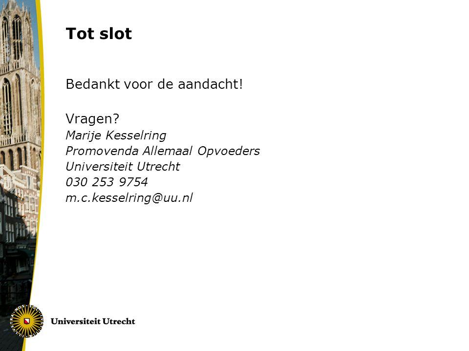 Tot slot Bedankt voor de aandacht! Vragen? Marije Kesselring Promovenda Allemaal Opvoeders Universiteit Utrecht 030 253 9754 m.c.kesselring@uu.nl