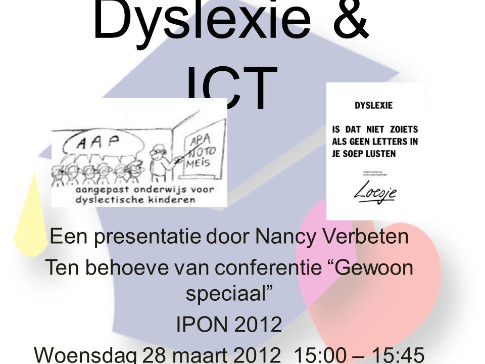 Dyslexie & ICT Een presentatie door Nancy Verbeten Ten behoeve van conferentie Gewoon speciaal IPON 2012 Woensdag 28 maart 2012 15:00 – 15:45