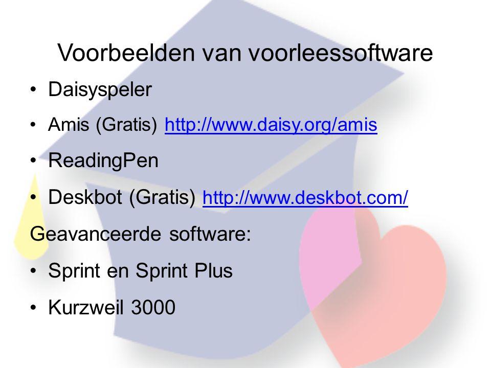 Voorbeelden van voorleessoftware •Daisyspeler •Amis (Gratis) http://www.daisy.org/amishttp://www.daisy.org/amis •ReadingPen •Deskbot (Gratis) http://www.deskbot.com/ http://www.deskbot.com/ Geavanceerde software: •Sprint en Sprint Plus •Kurzweil 3000