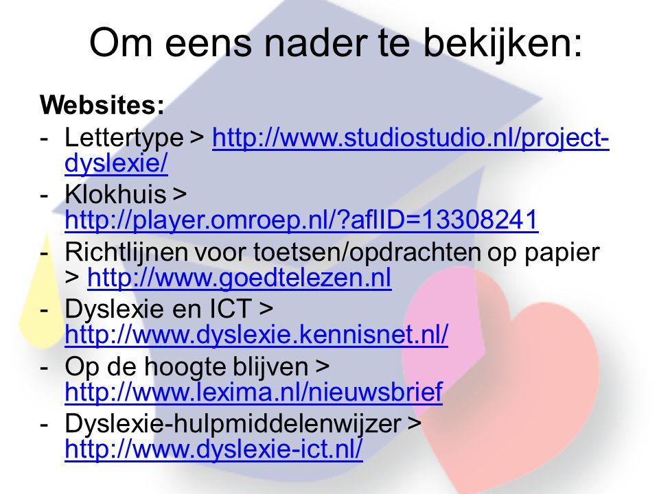 Om eens nader te bekijken: Websites: -Lettertype > http://www.studiostudio.nl/project- dyslexie/http://www.studiostudio.nl/project- dyslexie/ -Klokhuis > http://player.omroep.nl/?aflID=13308241 http://player.omroep.nl/?aflID=13308241 -Richtlijnen voor toetsen/opdrachten op papier > http://www.goedtelezen.nlhttp://www.goedtelezen.nl -Dyslexie en ICT > http://www.dyslexie.kennisnet.nl/ http://www.dyslexie.kennisnet.nl/ -Op de hoogte blijven > http://www.lexima.nl/nieuwsbrief http://www.lexima.nl/nieuwsbrief -Dyslexie-hulpmiddelenwijzer > http://www.dyslexie-ict.nl/ http://www.dyslexie-ict.nl/