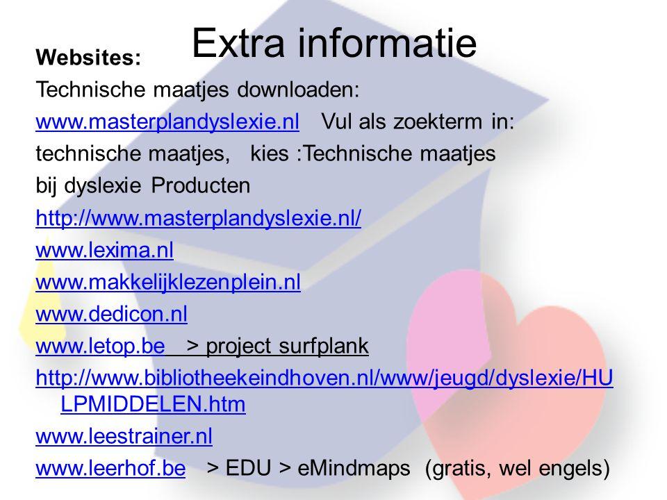 Extra informatie Websites: Technische maatjes downloaden: www.masterplandyslexie.nlwww.masterplandyslexie.nl Vul als zoekterm in: technische maatjes, kies :Technische maatjes bij dyslexie Producten http://www.masterplandyslexie.nl/ www.lexima.nl www.makkelijklezenplein.nl www.dedicon.nl www.letop.bewww.letop.be > project surfplank http://www.bibliotheekeindhoven.nl/www/jeugd/dyslexie/HU LPMIDDELEN.htm www.leestrainer.nl www.leerhof.bewww.leerhof.be > EDU > eMindmaps (gratis, wel engels)