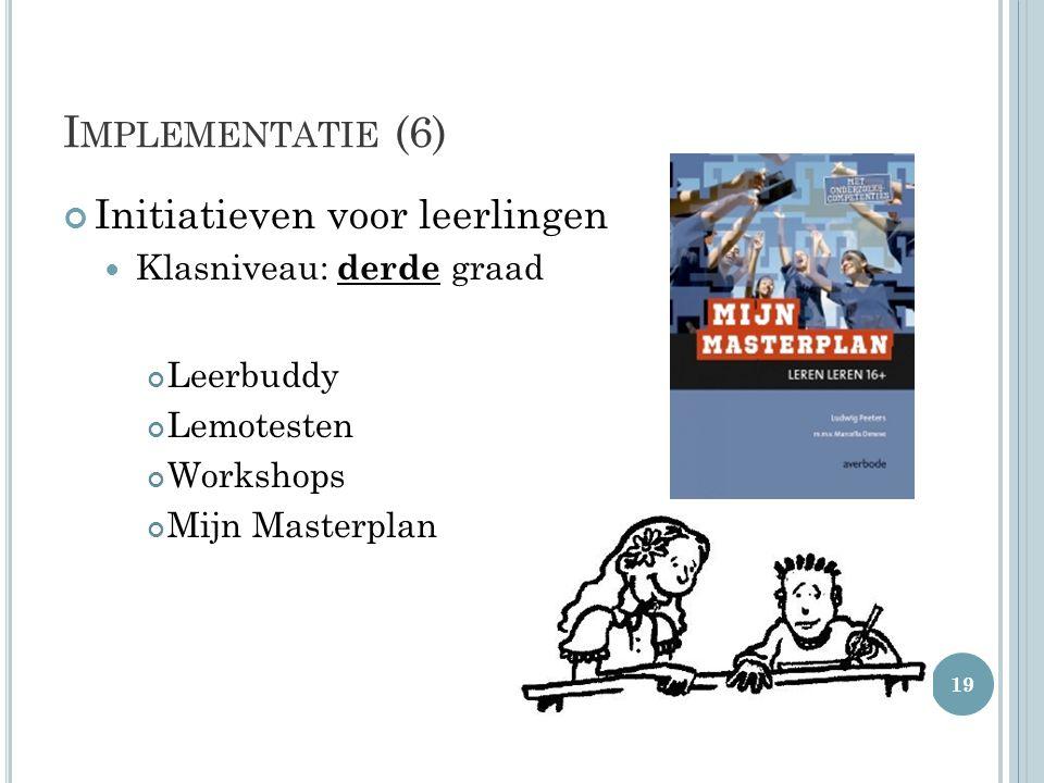 I MPLEMENTATIE (6) Initiatieven voor leerlingen  Klasniveau: derde graad Leerbuddy Lemotesten Workshops Mijn Masterplan 19
