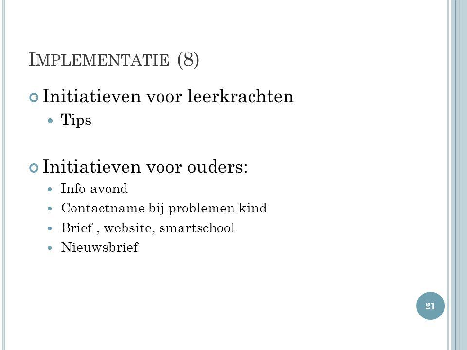 I MPLEMENTATIE (8) Initiatieven voor leerkrachten  Tips Initiatieven voor ouders:  Info avond  Contactname bij problemen kind  Brief, website, sma