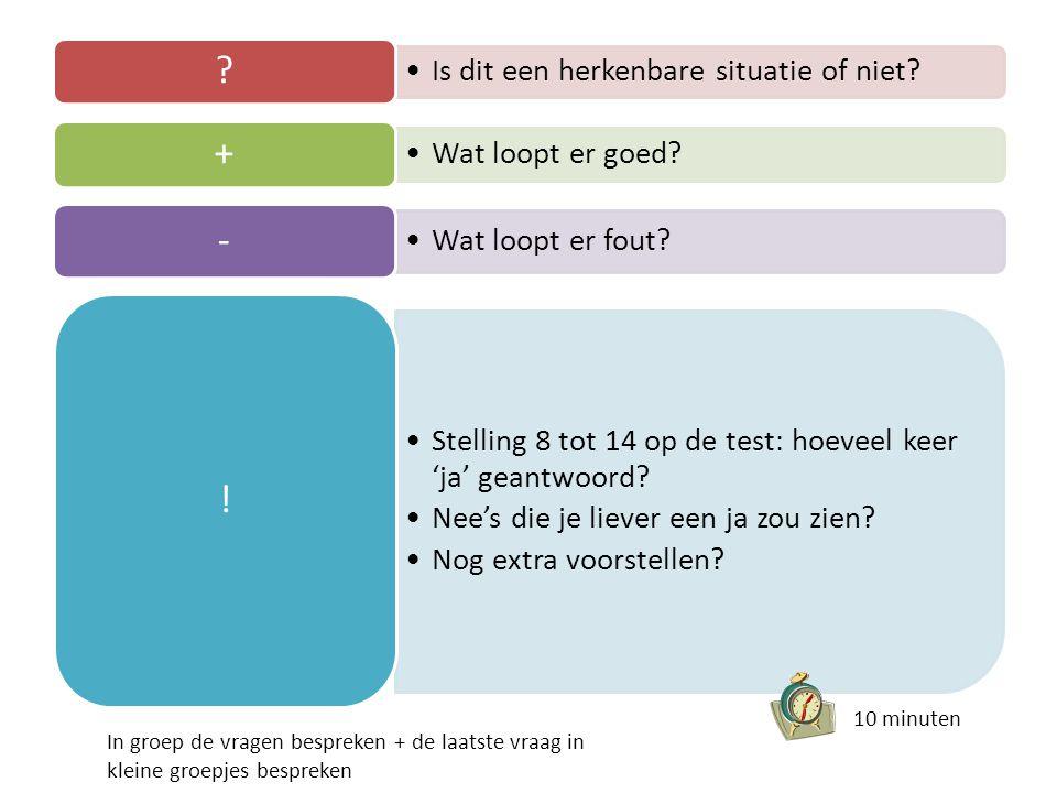 •Is dit een herkenbare situatie of niet? ? •Wat loopt er goed? + •Wat loopt er fout? - •Stelling 8 tot 14 op de test: hoeveel keer 'ja' geantwoord? •N