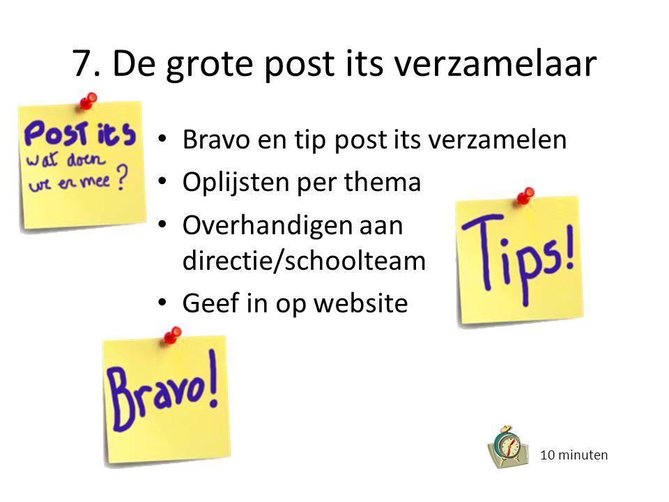 7. De grote post its verzamelaar • Bravo en tip post its verzamelen • Oplijsten per thema • Overhandigen aan directie/schoolteam • Geef in op website