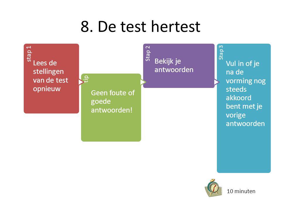 8. De test hertest stap 1 Lees de stellingen van de test opnieuw tip Geen foute of goede antwoorden! Stap 2 Bekijk je antwoorden Stap 3 Vul in of je n