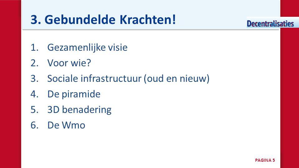 3. Gebundelde Krachten! 1.Gezamenlijke visie 2.Voor wie? 3.Sociale infrastructuur (oud en nieuw) 4.De piramide 5.3D benadering 6.De Wmo PAGINA 5