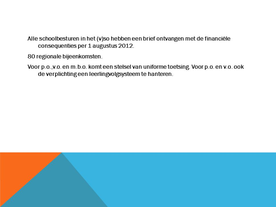 Alle schoolbesturen in het (v)so hebben een brief ontvangen met de financiële consequenties per 1 augustus 2012. 80 regionale bijeenkomsten. Voor p.o.