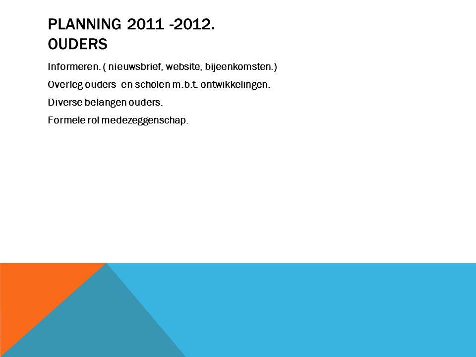 PLANNING 2011 -2012. OUDERS Informeren. ( nieuwsbrief, website, bijeenkomsten.) Overleg ouders en scholen m.b.t. ontwikkelingen. Diverse belangen oude