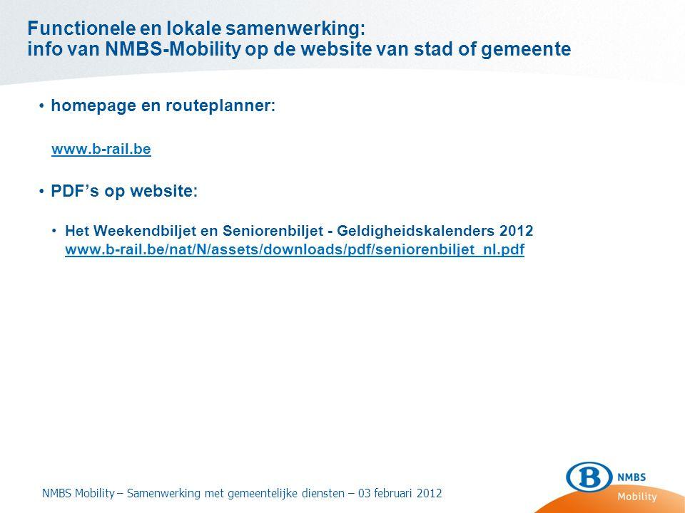 Functionele en lokale samenwerking: info van NMBS-Mobility op de website van stad of gemeente •homepage en routeplanner: www.b-rail.be •PDF's op website: •Het Weekendbiljet en Seniorenbiljet - Geldigheidskalenders 2012 www.b-rail.be/nat/N/assets/downloads/pdf/seniorenbiljet_nl.pdf NMBS Mobility – Samenwerking met gemeentelijke diensten – 03 februari 2012