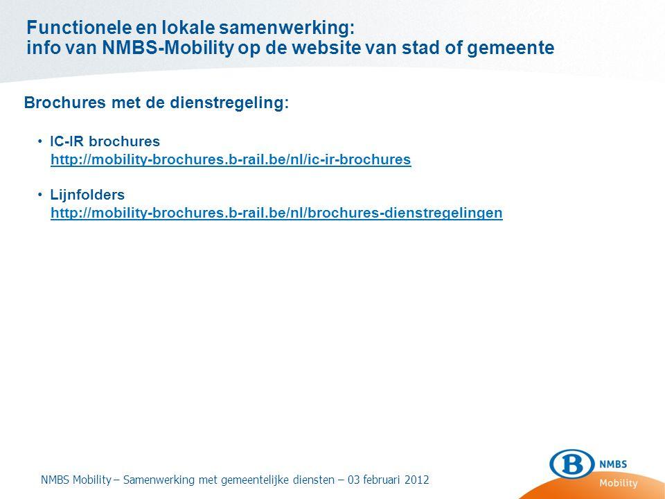Functionele en lokale samenwerking: info van NMBS-Mobility op de website van stad of gemeente Brochures met de dienstregeling: •IC-IR brochures http://mobility-brochures.b-rail.be/nl/ic-ir-brochures •Lijnfolders http://mobility-brochures.b-rail.be/nl/brochures-dienstregelingen NMBS Mobility – Samenwerking met gemeentelijke diensten – 03 februari 2012