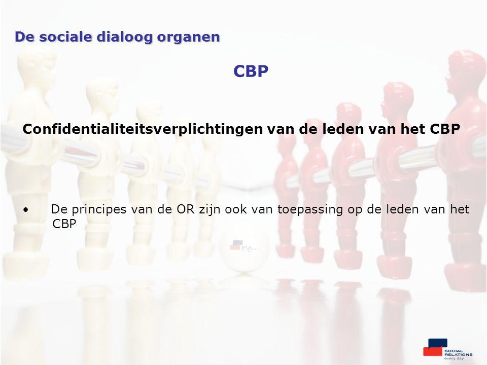 Confidentialiteitsverplichtingen van de leden van het CBP •De principes van de OR zijn ook van toepassing op de leden van het CBP De sociale dialoog organen CBP