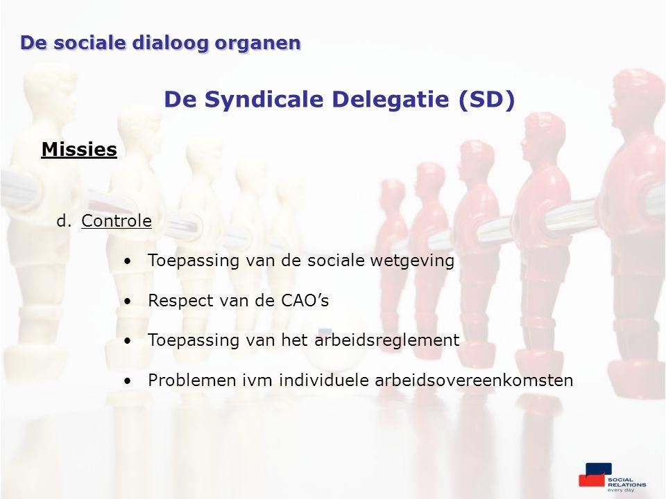 Missies d.Controle •Toepassing van de sociale wetgeving •Respect van de CAO's •Toepassing van het arbeidsreglement •Problemen ivm individuele arbeidsovereenkomsten De sociale dialoog organen De Syndicale Delegatie (SD)