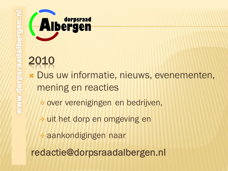 redactie@dorpsraadalbergen.nl  aankondigingen naar  uit het dorp en omgeving en  over verenigingen en bedrijven,  Dus uw informatie, nieuws, evenementen, mening en reacties