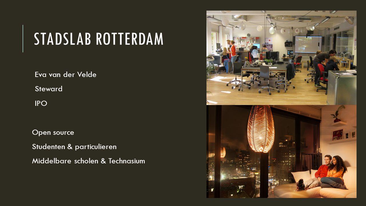 STADSLAB ROTTERDAM Eva van der Velde Steward IPO Open source Studenten & particulieren Middelbare scholen & Technasium