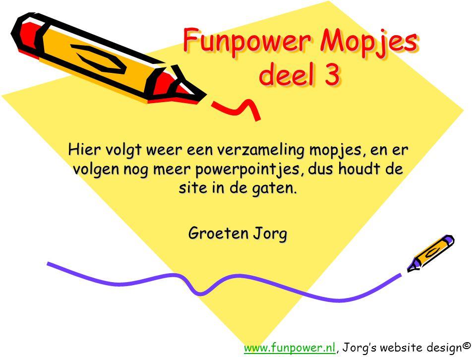 Funpower Mopjes deel 3 Hier volgt weer een verzameling mopjes, en er volgen nog meer powerpointjes, dus houdt de site in de gaten. Groeten Jorg www.fu